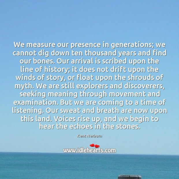 We measure our presence in generations; we cannot dig down ten thousand Kent Nerburn Picture Quote