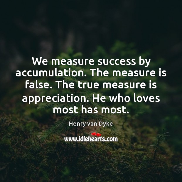 We measure success by accumulation. The measure is false. The true measure Henry van Dyke Picture Quote