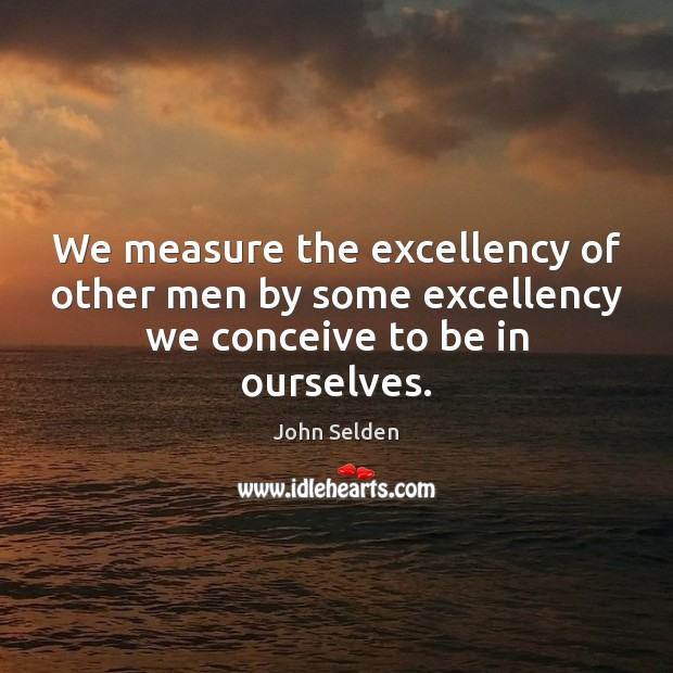 We measure the excellency of other men by some excellency we conceive to be in ourselves. John Selden Picture Quote