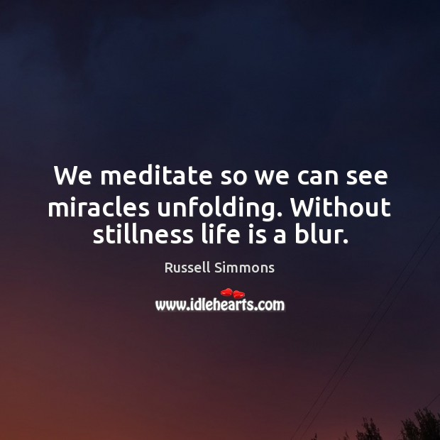 We meditate so we can see miracles unfolding. Without stillness life is a blur. Russell Simmons Picture Quote