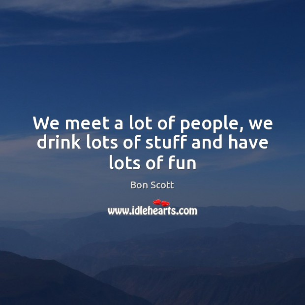 We meet a lot of people, we drink lots of stuff and have lots of fun Image