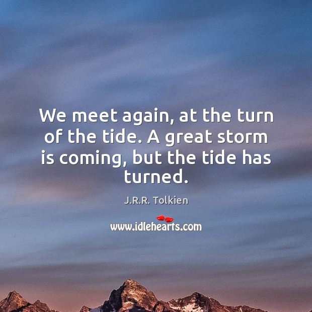 We meet again, at the turn of the tide. A great storm is coming, but the tide has turned. Image