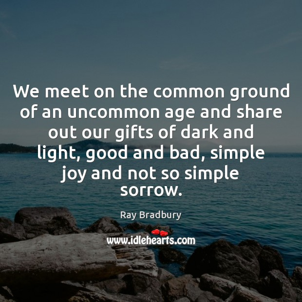 We meet on the common ground of an uncommon age and share Image