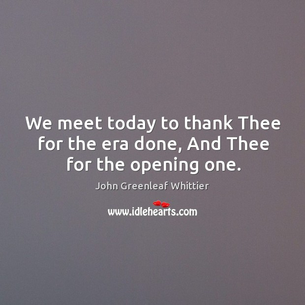 We meet today to thank thee for the era done, and thee for the opening one. Image