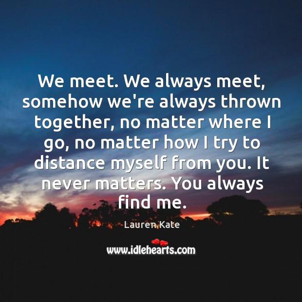 Image, We meet. We always meet, somehow we're always thrown together, no matter