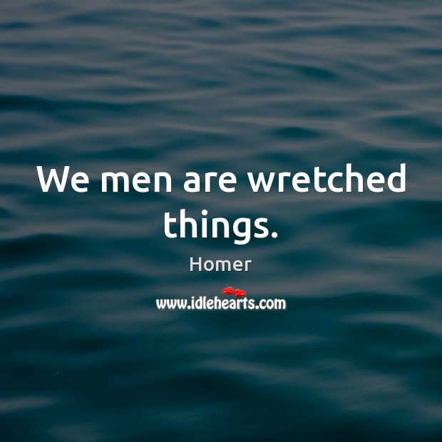We men are wretched things. Homer Picture Quote