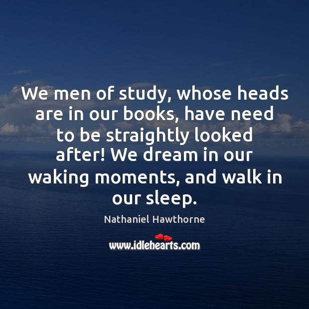 We men of study, whose heads are in our books, have need Nathaniel Hawthorne Picture Quote