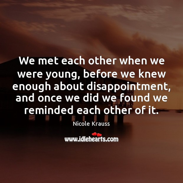 We met each other when we were young, before we knew enough Nicole Krauss Picture Quote