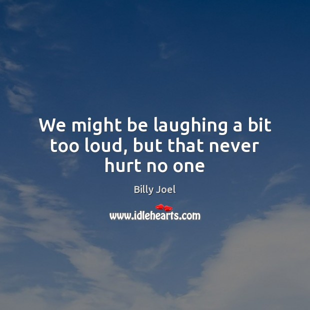 We might be laughing a bit too loud, but that never hurt no one Billy Joel Picture Quote