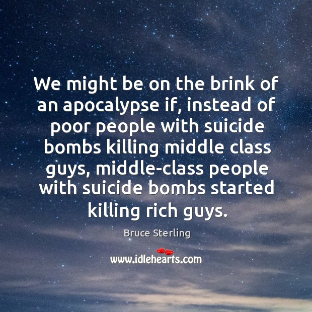 We might be on the brink of an apocalypse if, instead of poor people with suicide bombs Bruce Sterling Picture Quote