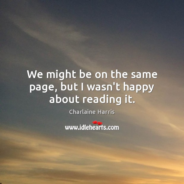We might be on the same page, but I wasn't happy about reading it. Charlaine Harris Picture Quote