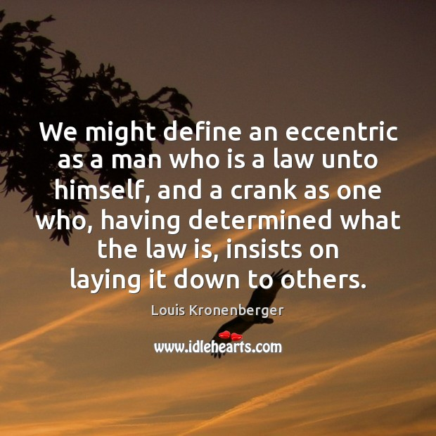 We might define an eccentric as a man who is a law Louis Kronenberger Picture Quote