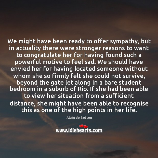We might have been ready to offer sympathy, but in actuality there Alain de Botton Picture Quote