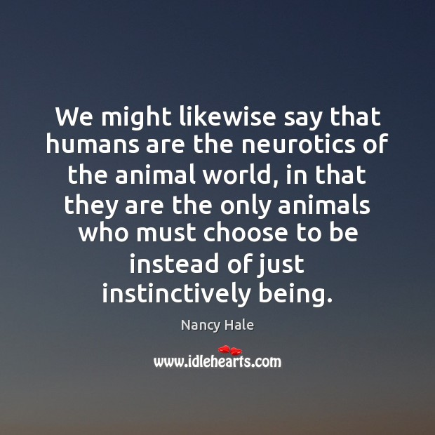 We might likewise say that humans are the neurotics of the animal Image