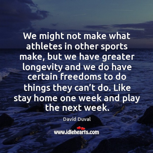 We might not make what athletes in other sports make, but we have greater longevity and we do David Duval Picture Quote