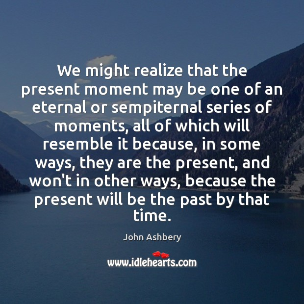 We might realize that the present moment may be one of an John Ashbery Picture Quote