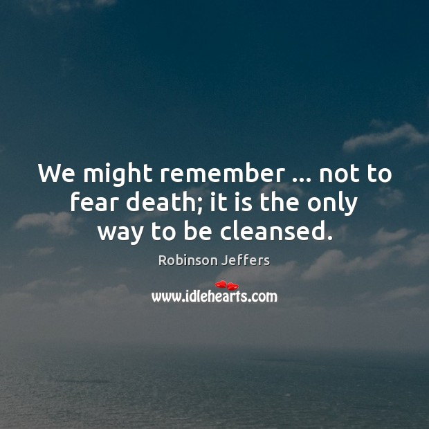We might remember … not to fear death; it is the only way to be cleansed. Robinson Jeffers Picture Quote