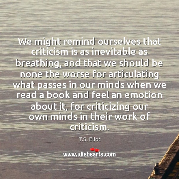 We might remind ourselves that criticism is as inevitable as breathing, and T.S. Eliot Picture Quote