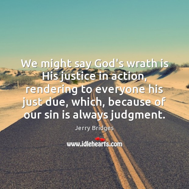We might say God's wrath is His justice in action, rendering to Jerry Bridges Picture Quote