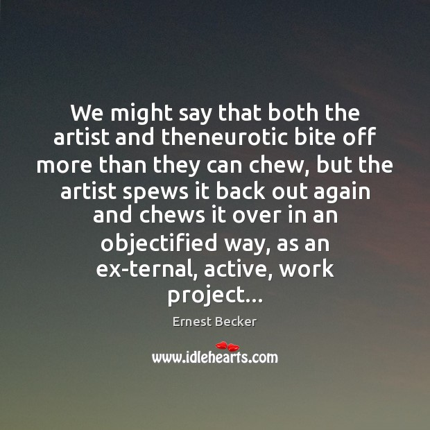 We might say that both the artist and theneurotic bite off more Image