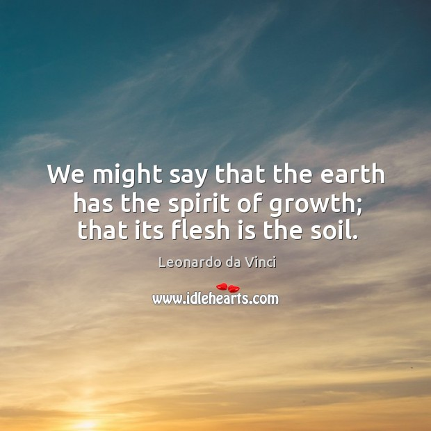 We might say that the earth has the spirit of growth; that its flesh is the soil. Image