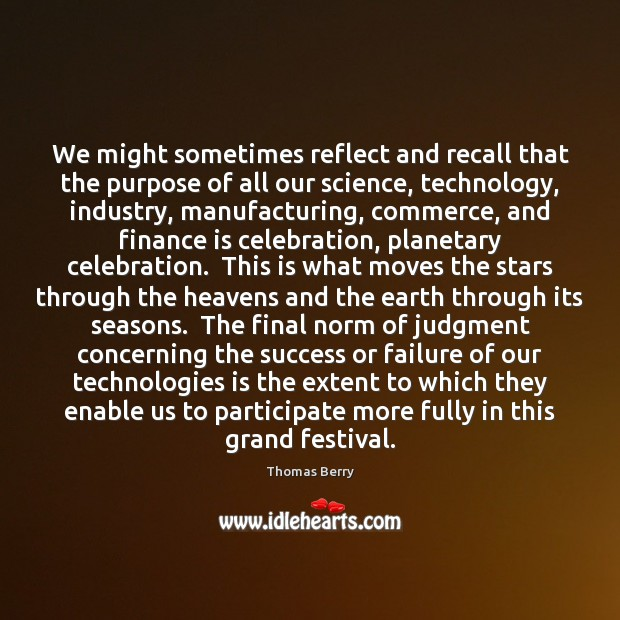 We might sometimes reflect and recall that the purpose of all our Thomas Berry Picture Quote