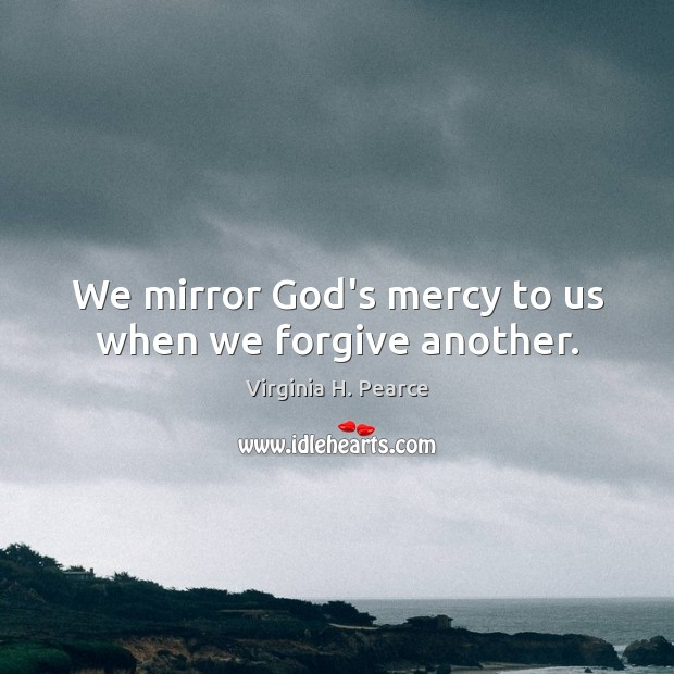 We mirror God's mercy to us when we forgive another. Image