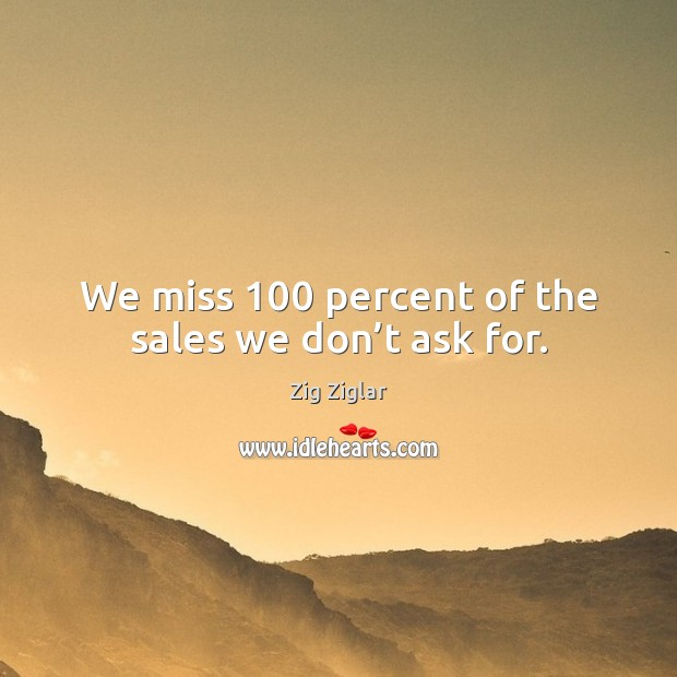 We miss 100 percent of the sales we don't ask for. Zig Ziglar Picture Quote