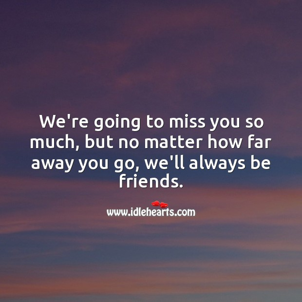 We miss you, but no matter how far away you go, we'll always be friends. Miss You Quotes Image