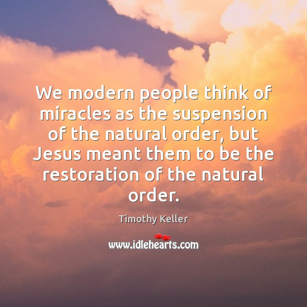 We modern people think of miracles as the suspension of the natural Image
