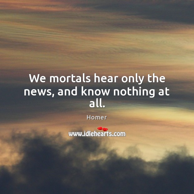 We mortals hear only the news, and know nothing at all. Image