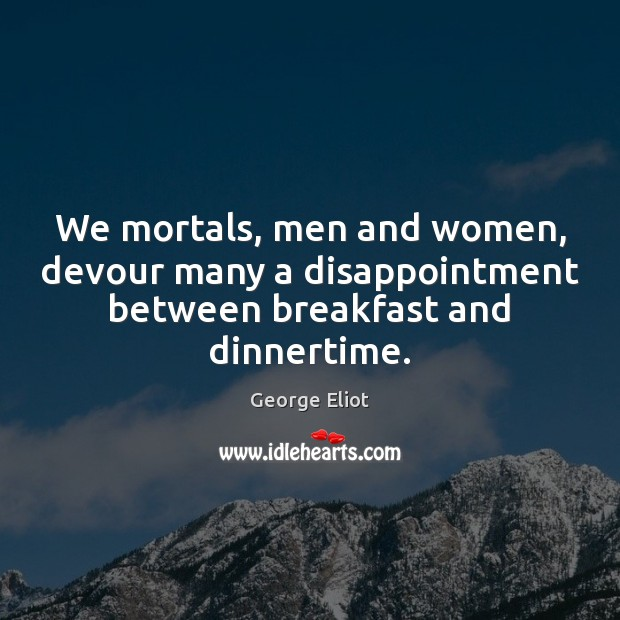 Image, We mortals, men and women, devour many a disappointment between breakfast and dinnertime.