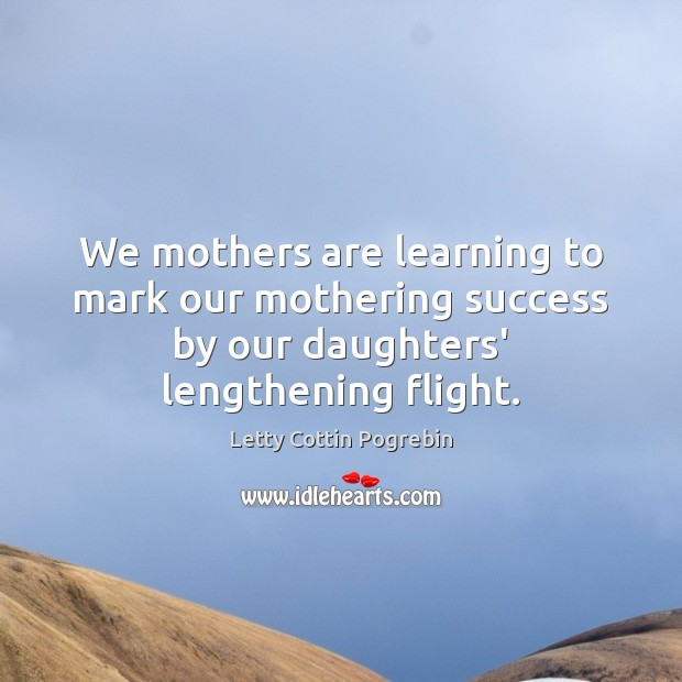 We mothers are learning to mark our mothering success by our daughters' Letty Cottin Pogrebin Picture Quote