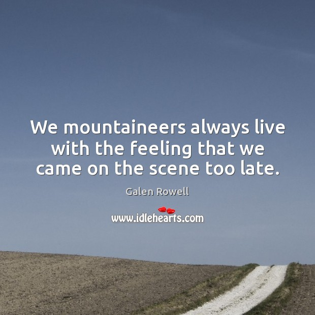 We mountaineers always live with the feeling that we came on the scene too late. Galen Rowell Picture Quote