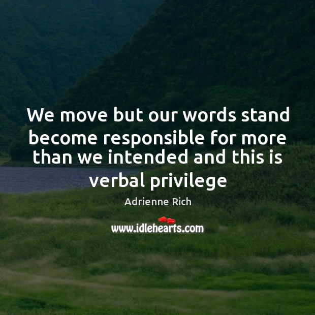 We move but our words stand become responsible for more than we Adrienne Rich Picture Quote