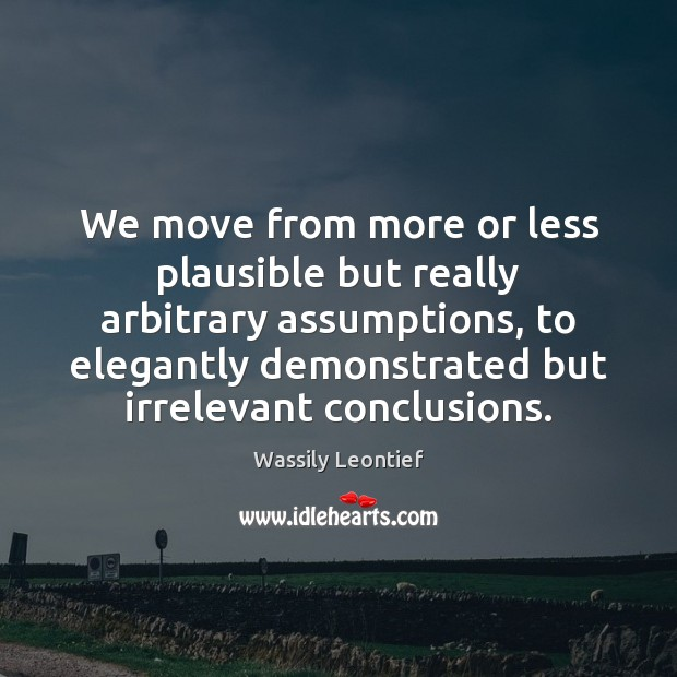 We move from more or less plausible but really arbitrary assumptions, to Image