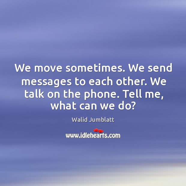 We move sometimes. We send messages to each other. We talk on the phone. Tell me, what can we do? Image