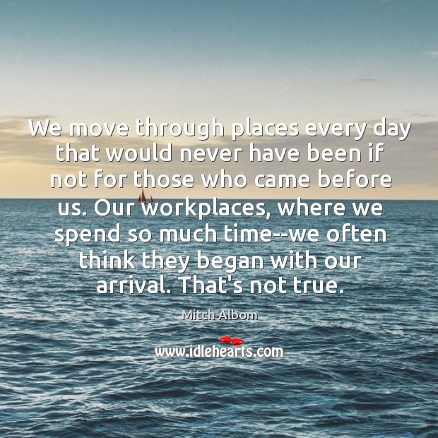 We move through places every day that would never have been if Mitch Albom Picture Quote
