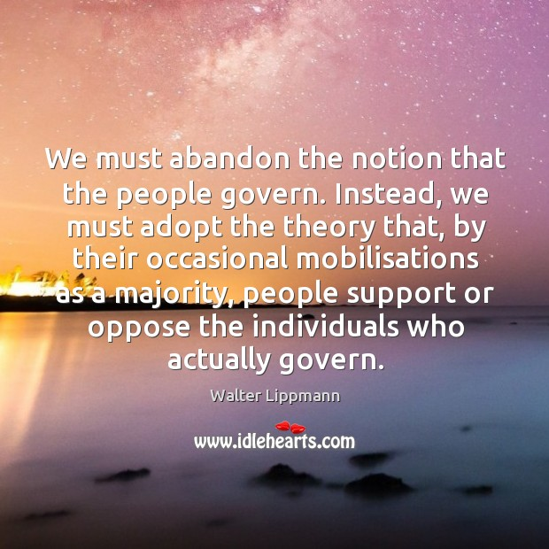 We must abandon the notion that the people govern. Instead, we must Image