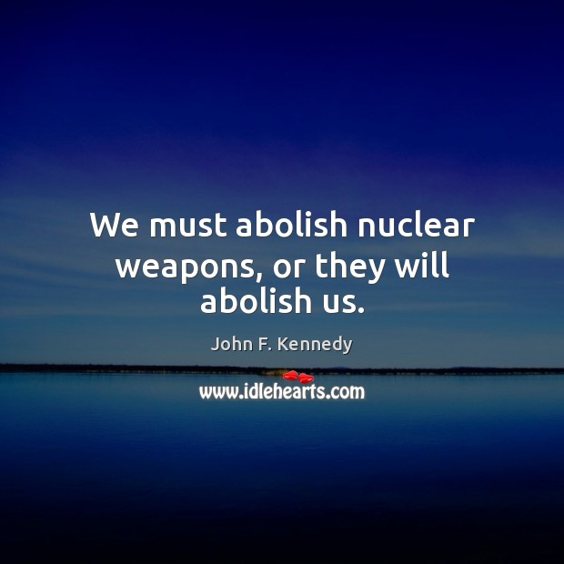 Image, We must abolish nuclear weapons, or they will abolish us.