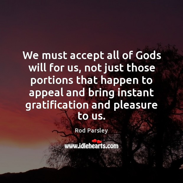 We must accept all of Gods will for us, not just those Rod Parsley Picture Quote