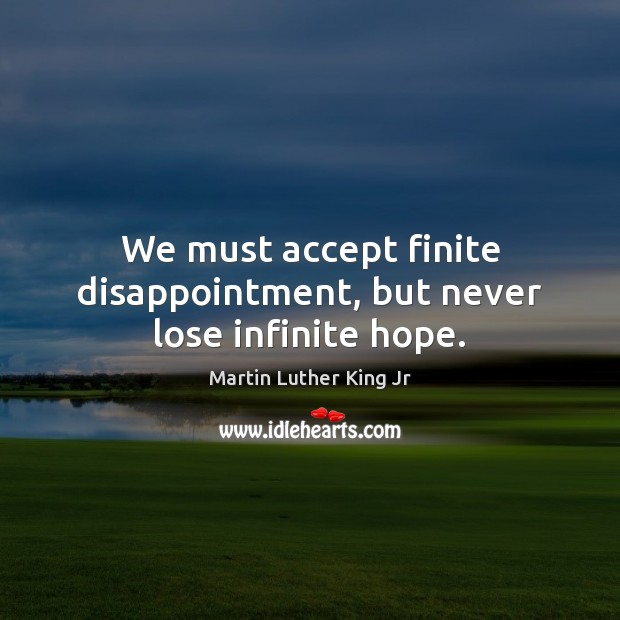 Image, We must accept finite disappointment, but never lose infinite hope.