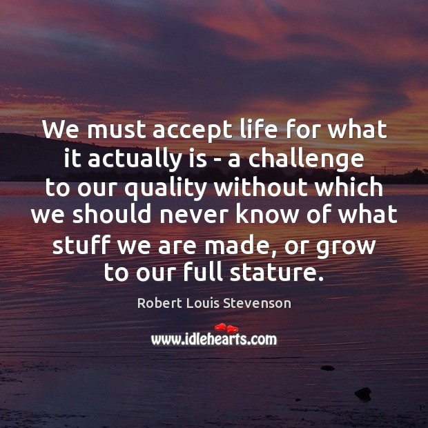 We must accept life for what it actually is – a challenge Robert Louis Stevenson Picture Quote
