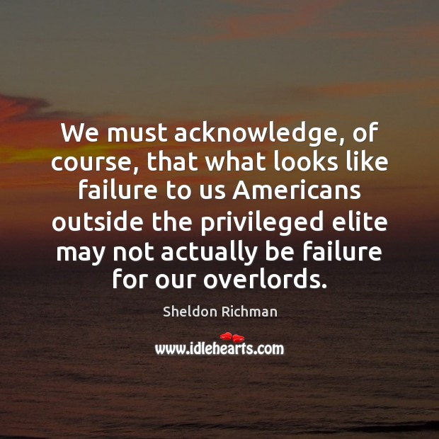 We must acknowledge, of course, that what looks like failure to us Failure Quotes Image
