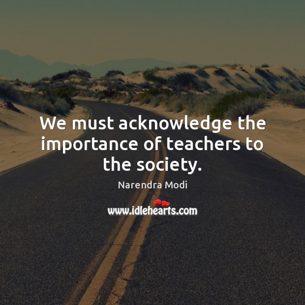 We must acknowledge the importance of teachers to the society. Narendra Modi Picture Quote