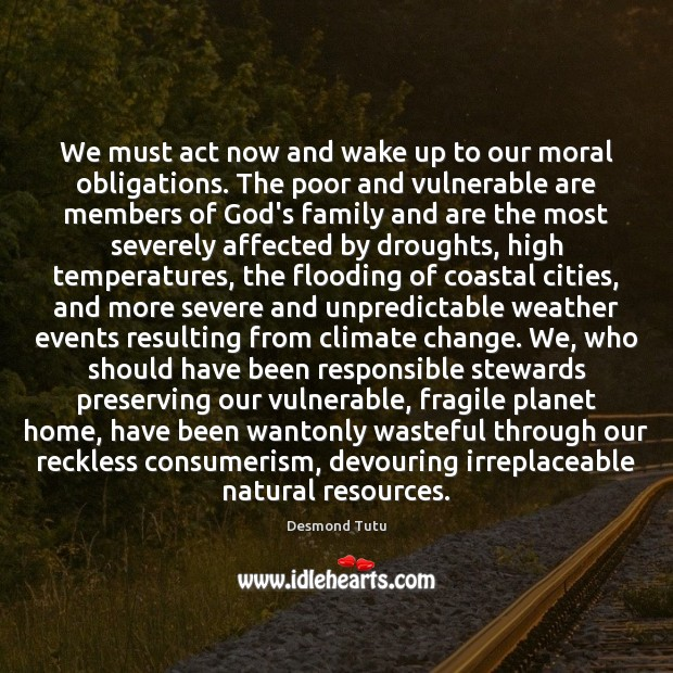 We must act now and wake up to our moral obligations. The Desmond Tutu Picture Quote