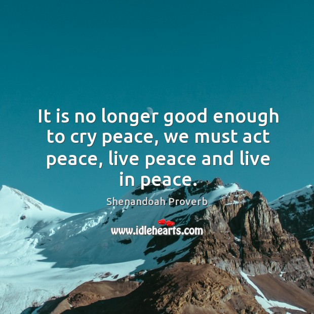 We must act peace, live peace and live in peace. Shenandoah Proverbs Image