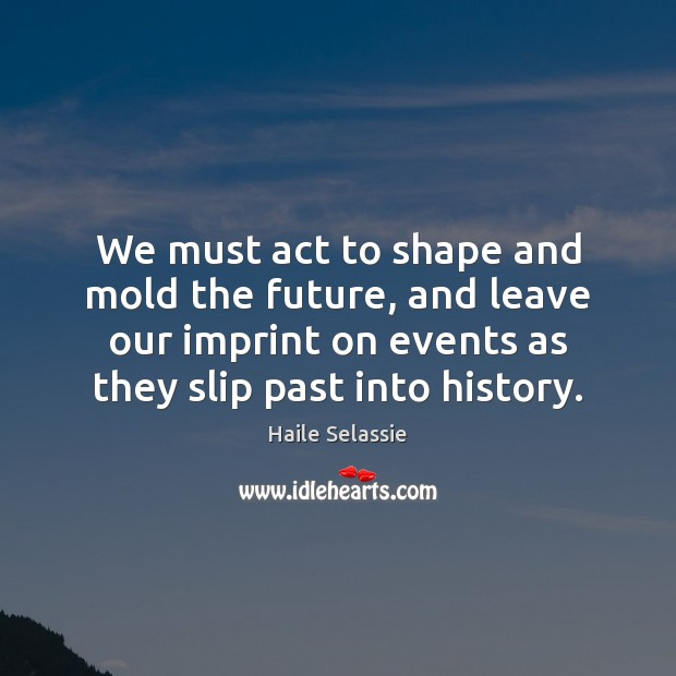 We must act to shape and mold the future, and leave our Haile Selassie Picture Quote