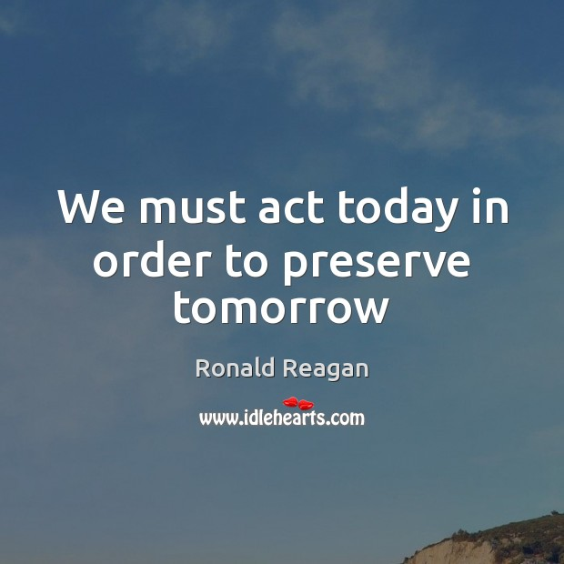 Image, We must act today in order to preserve tomorrow