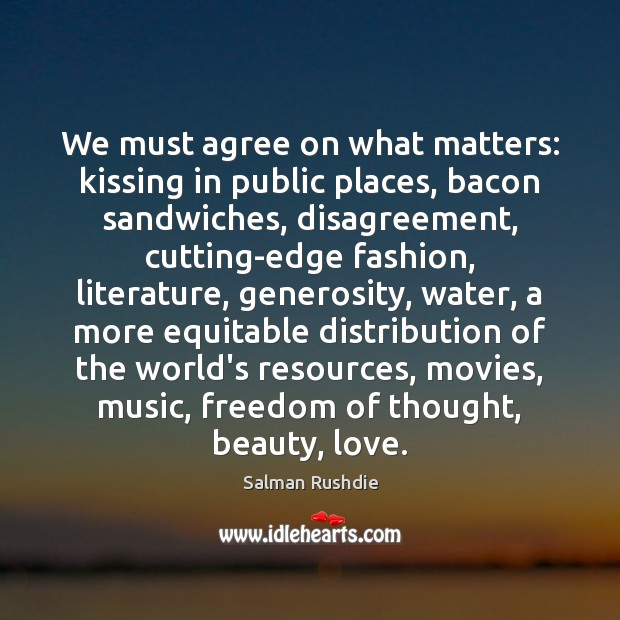 We must agree on what matters: kissing in public places, bacon sandwiches, Salman Rushdie Picture Quote